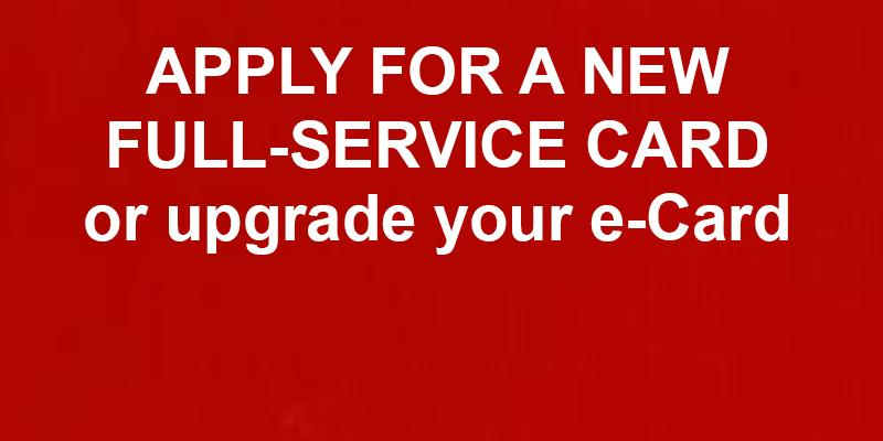 Apply for a new full-service card or upgrade your e-Card