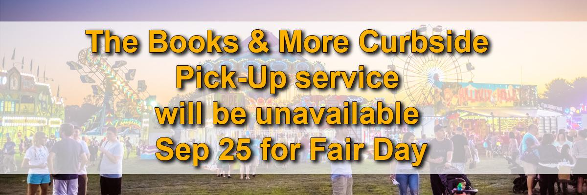 The Books & More Curbside Pick-Up service will be unavailable Sep 25 for Fair Day