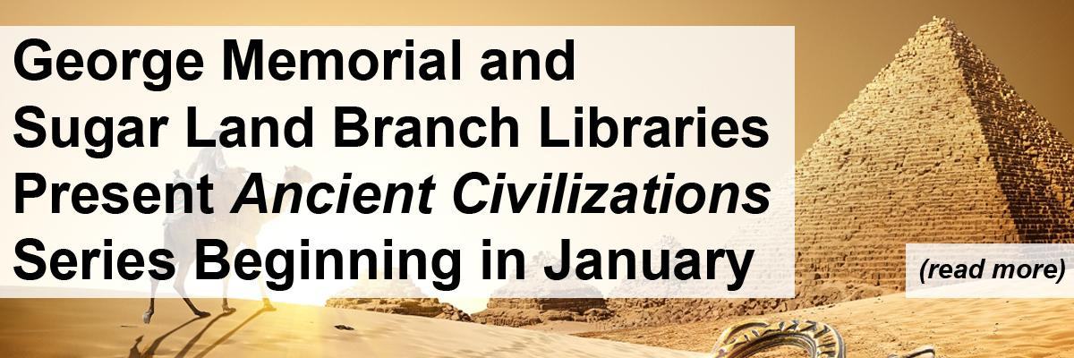George Memorial & Sugar Land Branch Libraries Present AncientCivilizaations Series Begining in January