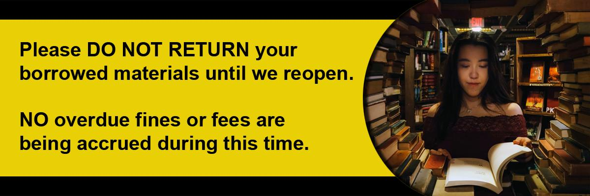 Please DO NOT RETURN your  borrowed materials until we reopen.   NO overdue fines or fees are  being accrued during this time.