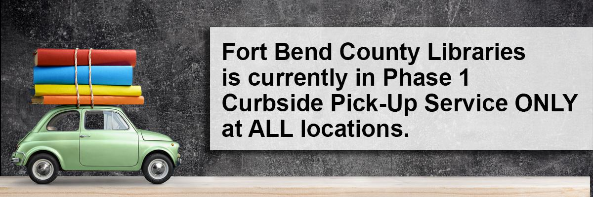 Fort Bend County Libraries in surrently in Phase 1 Curbside Pick-Up Service ONLY at ALL locations.