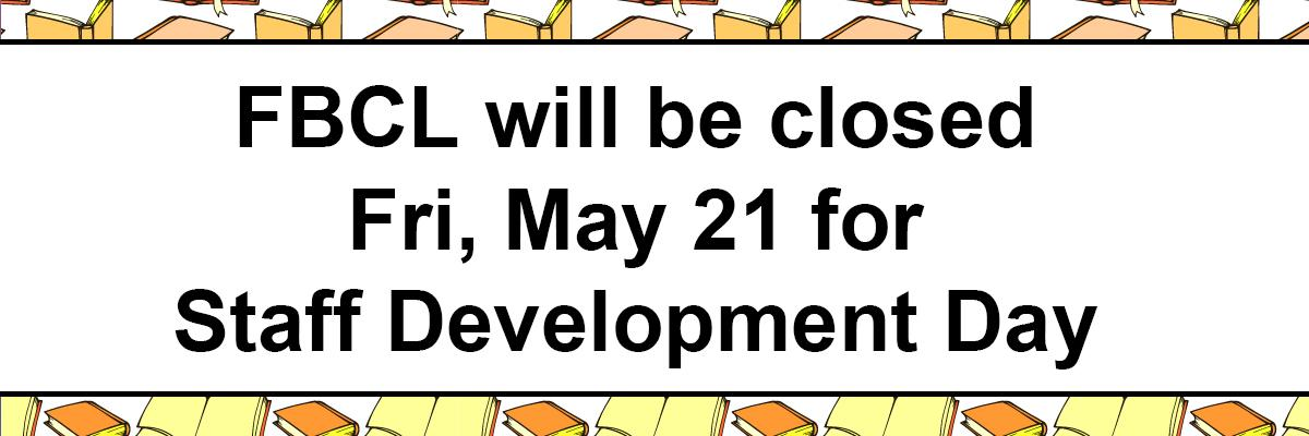 FBCL will be closed Fri, May 21 for Staff Development Day