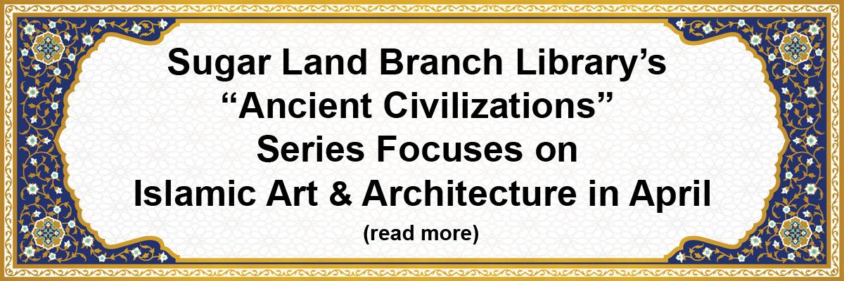 """Sugar Land Branch Library's """"Ancient Civilizations"""" Series Focuses on Islamic Art & Arcitecture in April"""