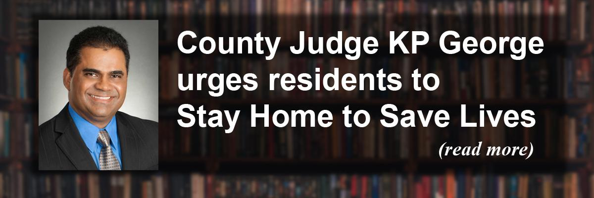 County Judge KP George urges residents to Stay Home to Save Lives