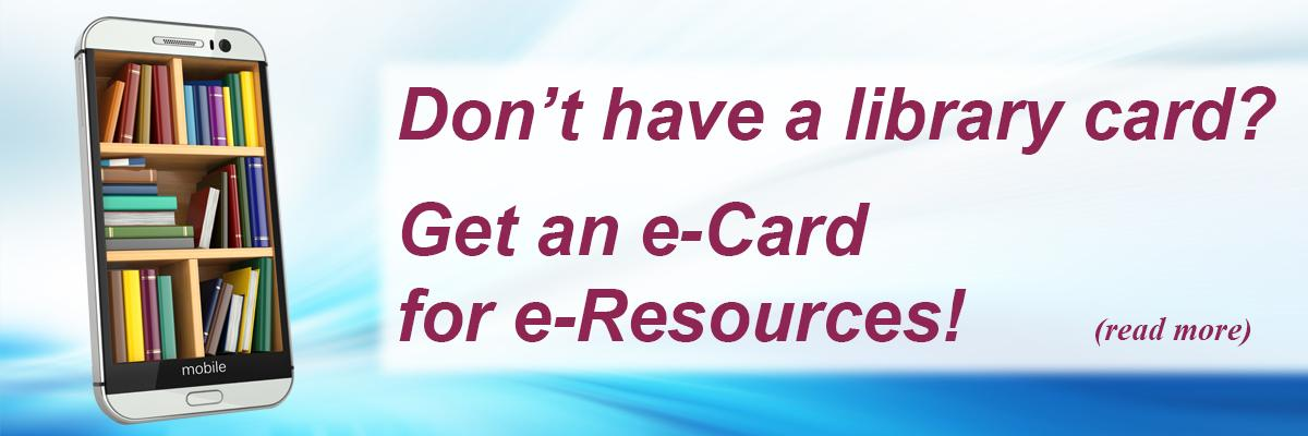 Don't have a library card? Get an e-Card for e-Resources!